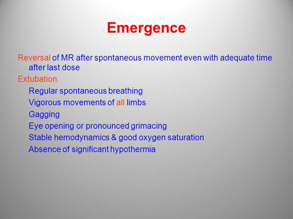 Emergence Reversal of MR after spontaneous movement even with adequate time after last dose Extubation: Regular spontaneous breathing Vigorous movemen