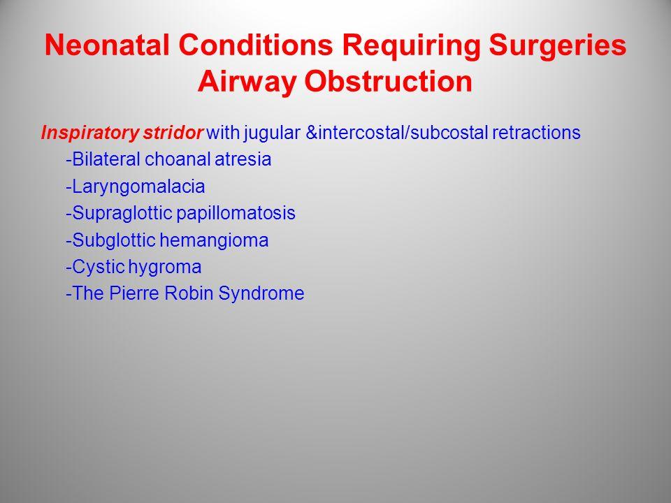 Neonatal Conditions Requiring Surgeries Airway Obstruction Inspiratory stridor with jugular &intercostal/subcostal retractions -Bilateral choanal atre
