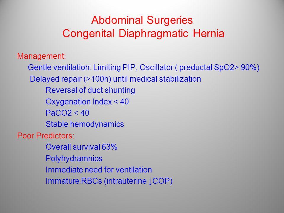 Abdominal Surgeries Congenital Diaphragmatic Hernia Management: Gentle ventilation: Limiting PIP, Oscillator ( preductal SpO2> 90%) Delayed repair (>1