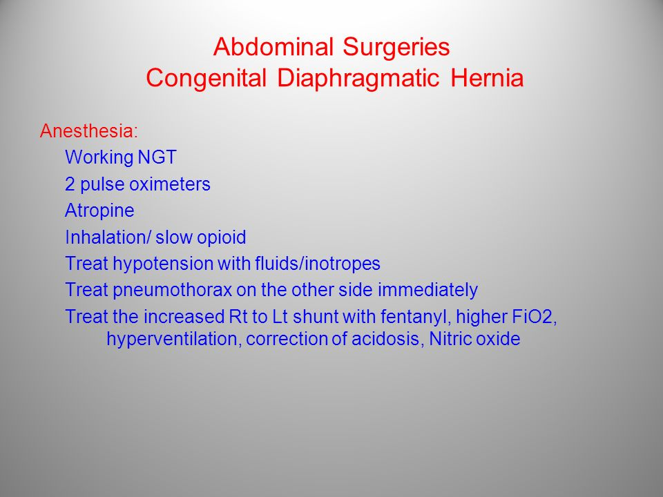 Abdominal Surgeries Congenital Diaphragmatic Hernia Anesthesia: Working NGT 2 pulse oximeters Atropine Inhalation/ slow opioid Treat hypotension with