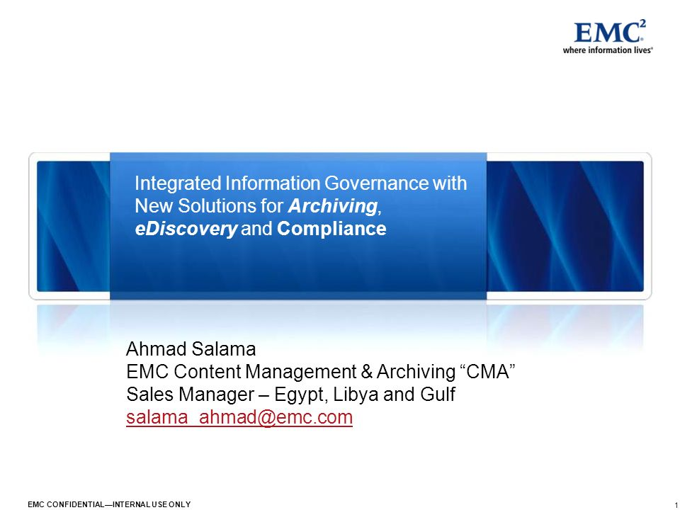 1 EMC CONFIDENTIALINTERNAL USE ONLY Integrated Information Governance with New Solutions for Archiving, eDiscovery and Compliance Ahmad Salama EMC Con