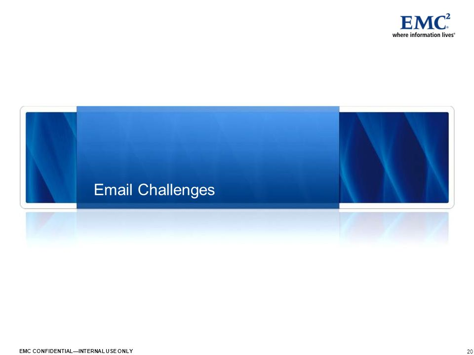 20 EMC CONFIDENTIALINTERNAL USE ONLY Email Challenges