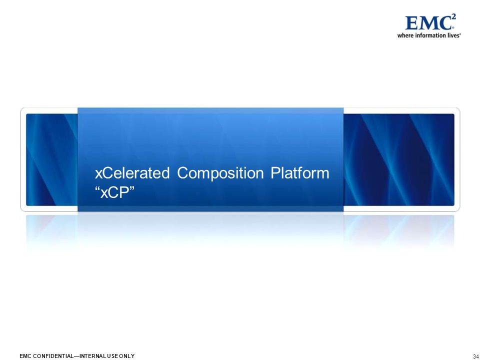 34 EMC CONFIDENTIALINTERNAL USE ONLY xCelerated Composition Platform xCP