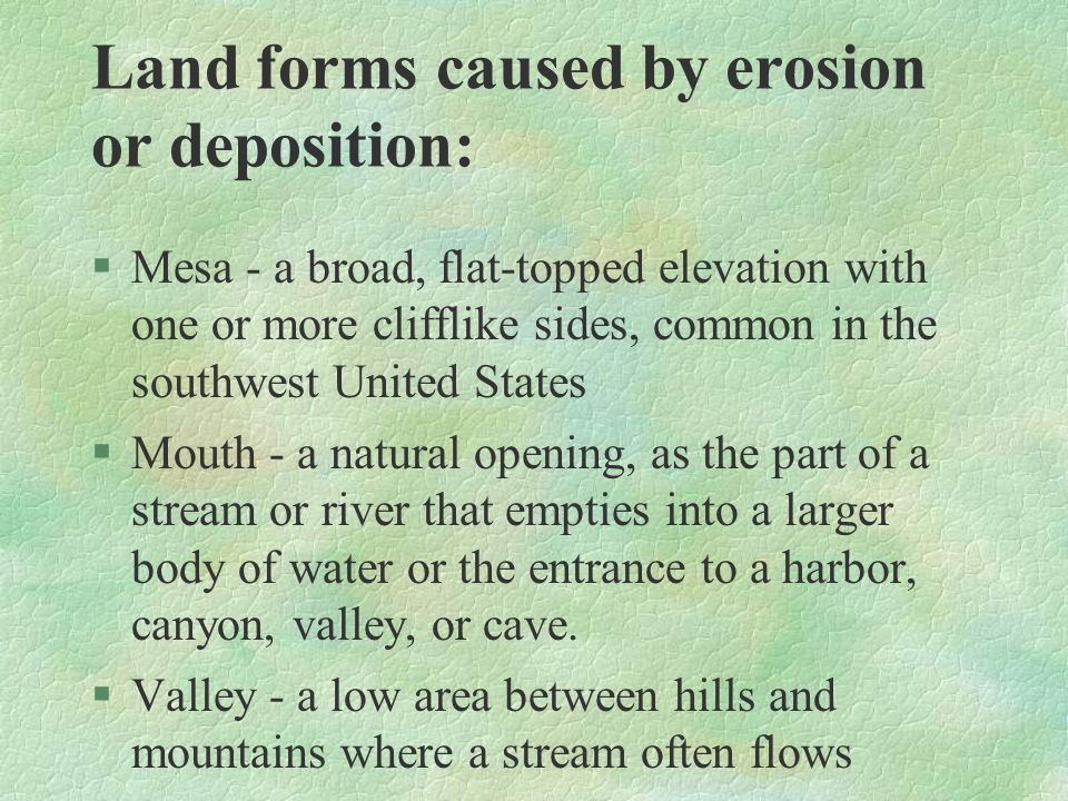 Land forms caused by erosion or deposition: §Mesa - a broad, flat-topped elevation with one or more clifflike sides, common in the southwest United St