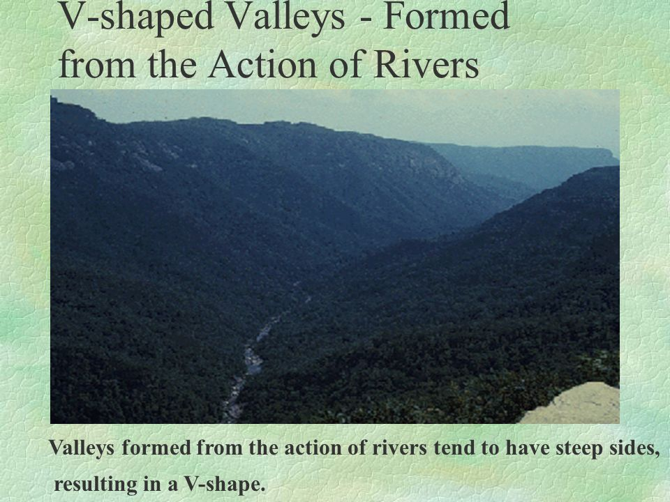 V-shaped Valleys - Formed from the Action of Rivers Valleys formed from the action of rivers tend to have steep sides, resulting in a V-shape.