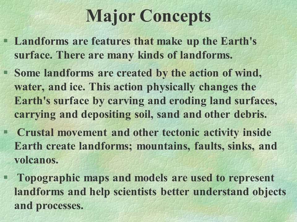 Major Concepts §Landforms are features that make up the Earth's surface. There are many kinds of landforms. §Some landforms are created by the action