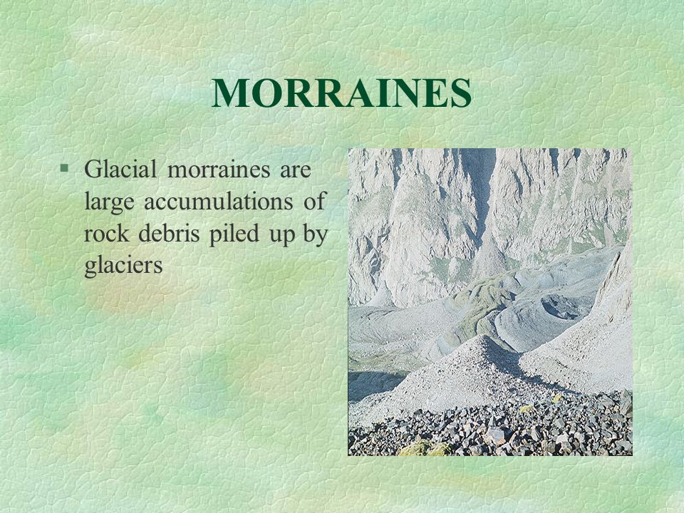 MORRAINES §Glacial morraines are large accumulations of rock debris piled up by glaciers