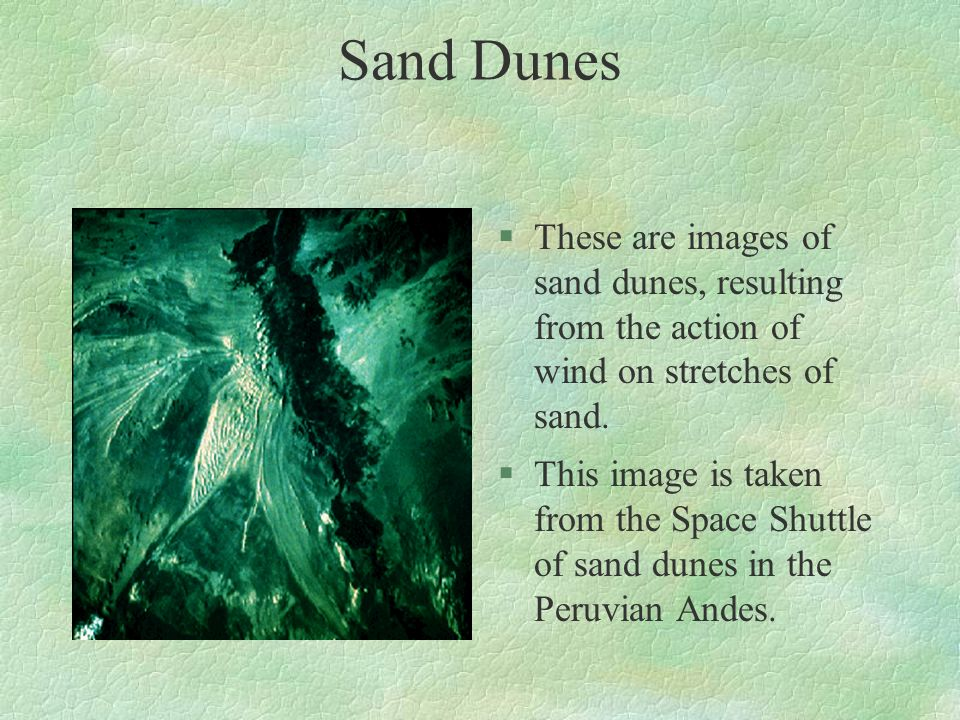 Sand Dunes §These are images of sand dunes, resulting from the action of wind on stretches of sand. §This image is taken from the Space Shuttle of san