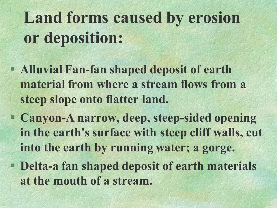 Land forms caused by erosion or deposition: §Alluvial Fan-fan shaped deposit of earth material from where a stream flows from a steep slope onto flatt