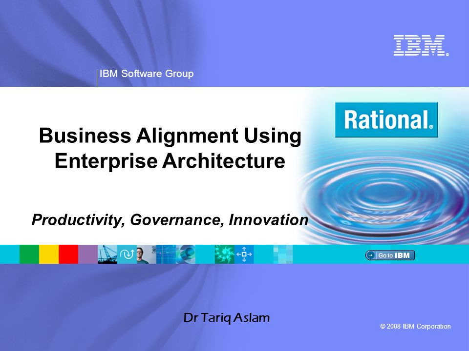 ® IBM Software Group © 2008 IBM Corporation Dr Tariq Aslam Business Alignment Using Enterprise Architecture Productivity, Governance, Innovation