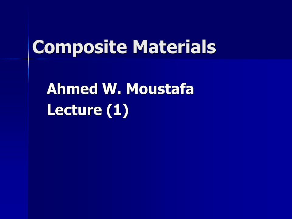 Composite Materials Ahmed W. Moustafa Lecture (1)