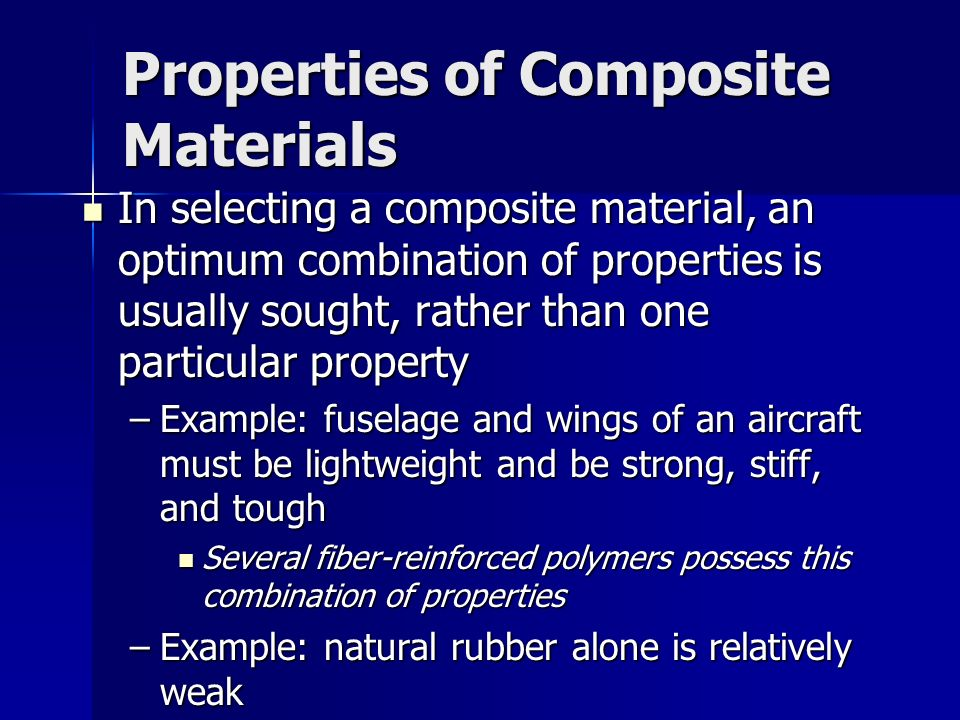 Properties of Composite Materials In selecting a composite material, an optimum combination of properties is usually sought, rather than one particula