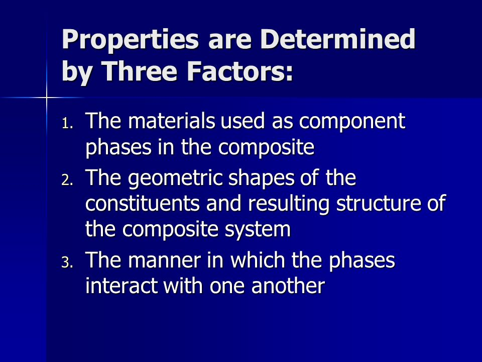 Properties are Determined by Three Factors: 1. The materials used as component phases in the composite 2. The geometric shapes of the constituents and