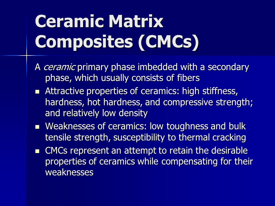 Ceramic Matrix Composites (CMCs) A ceramic primary phase imbedded with a secondary phase, which usually consists of fibers Attractive properties of ce