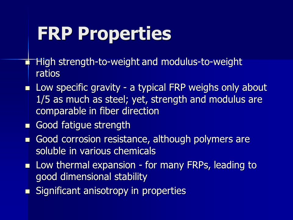 FRP Properties High strength to weight and modulus to weight ratios High strength to weight and modulus to weight ratios Low specific gravity - a typi