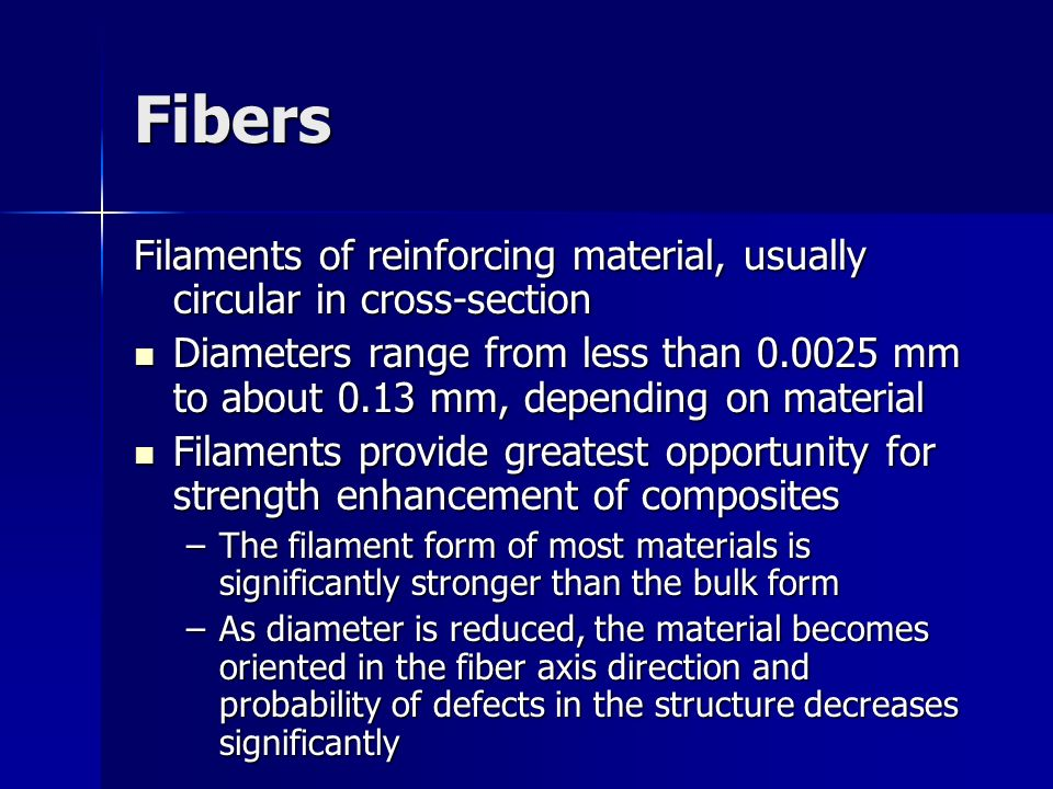 Fibers Filaments of reinforcing material, usually circular in cross section Diameters range from less than 0.0025 mm to about 0.13 mm, depending on ma