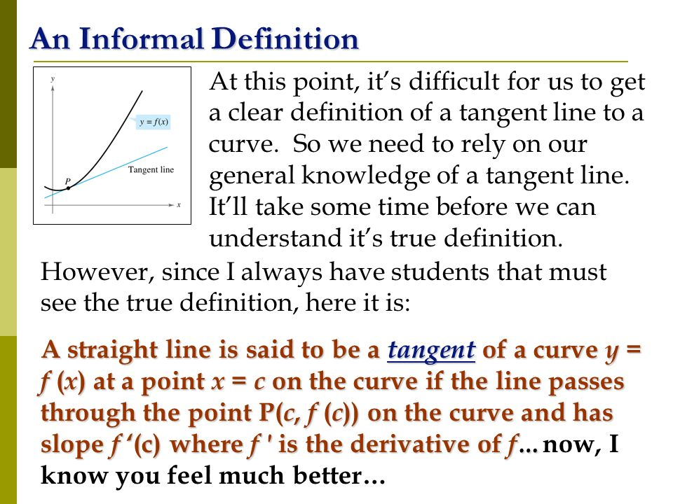 An Informal Definition At this point, its difficult for us to get a clear definition of a tangent line to a curve. So we need to rely on our general k