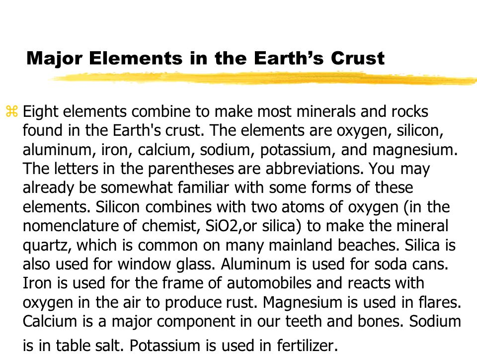 Major Elements in the Earths Crust zEight elements combine to make most minerals and rocks found in the Earth's crust. The elements are oxygen, silico