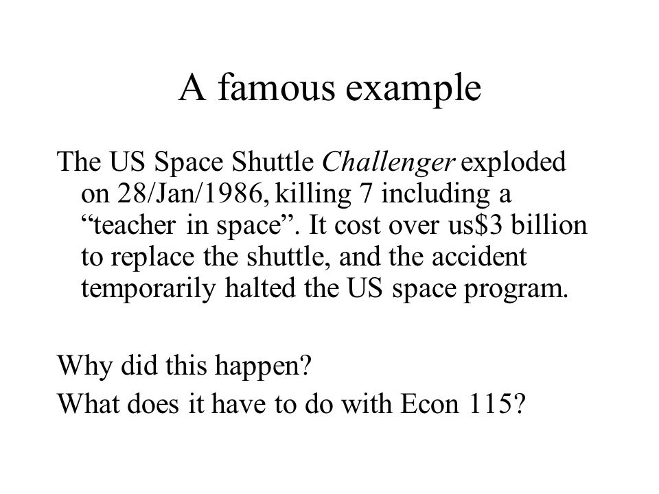 A famous example The US Space Shuttle Challenger exploded on 28/Jan/1986, killing 7 including a teacher in space.