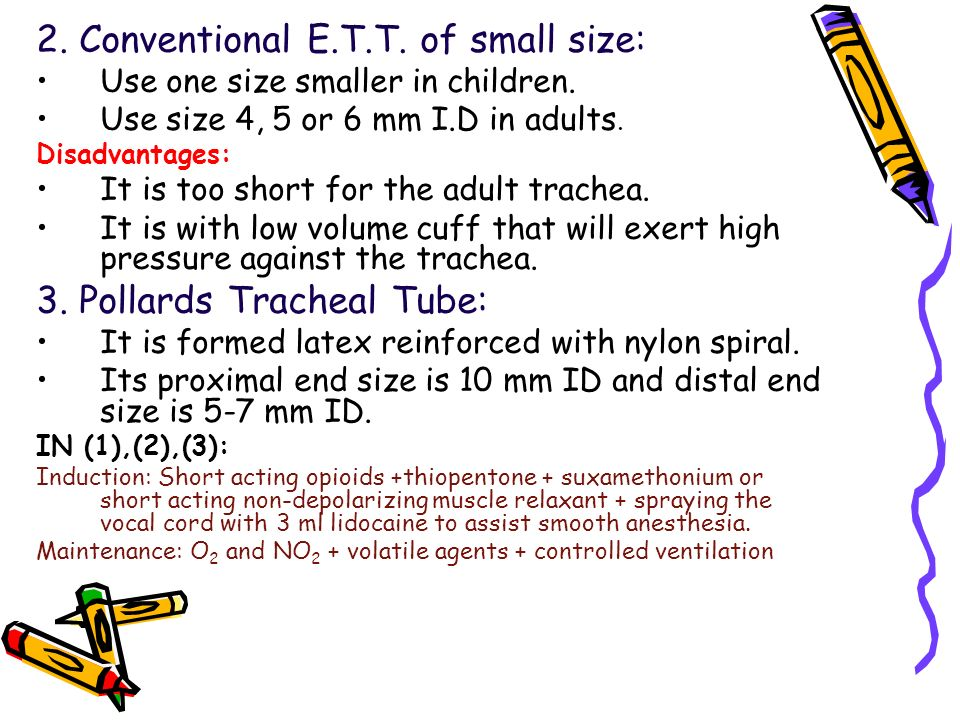 2. Conventional E.T.T. of small size: Use one size smaller in children. Use size 4, 5 or 6 mm I.D in adults. Disadvantages: It is too short for the ad