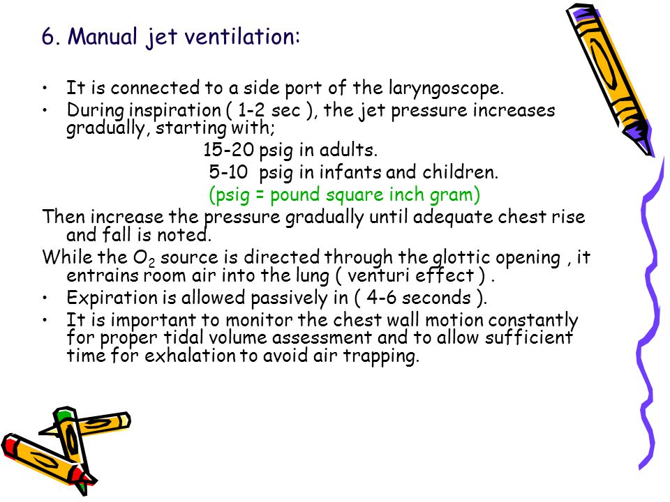 6. Manual jet ventilation: It is connected to a side port of the laryngoscope. During inspiration ( 1-2 sec ), the jet pressure increases gradually, s