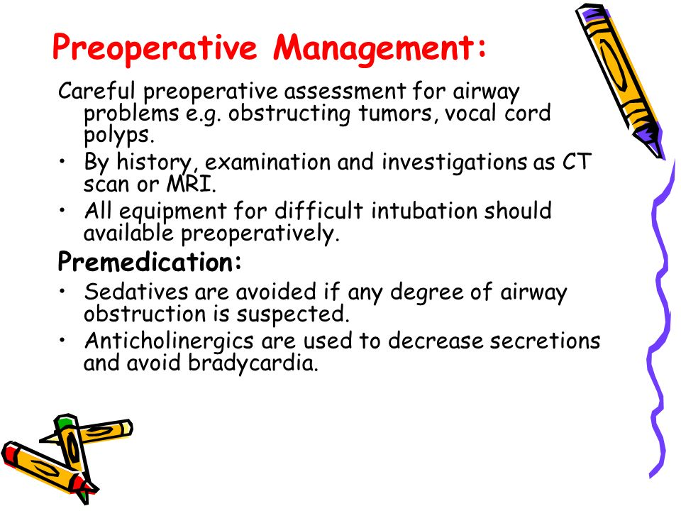 Preoperative Management: Careful preoperative assessment for airway problems e.g. obstructing tumors, vocal cord polyps. By history, examination and i