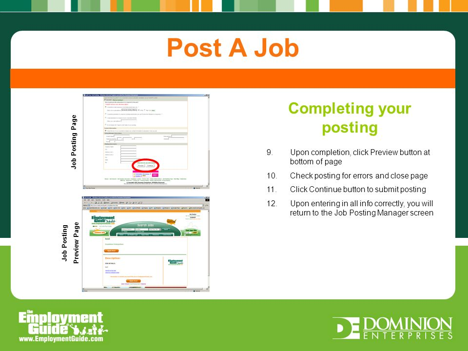 Completing your posting Post A Job 9.Upon completion, click Preview button at bottom of page 10.Check posting for errors and close page 11.Click Continue button to submit posting 12.Upon entering in all info correctly, you will return to the Job Posting Manager screen Completing your posting Job Posting Page Job Posting Preview Page