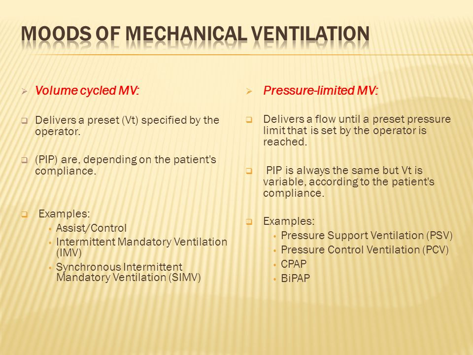 Volume cycled MV: Delivers a preset (Vt) specified by the operator. (PIP) are, depending on the patient's compliance. Examples: Assist/Control Intermi