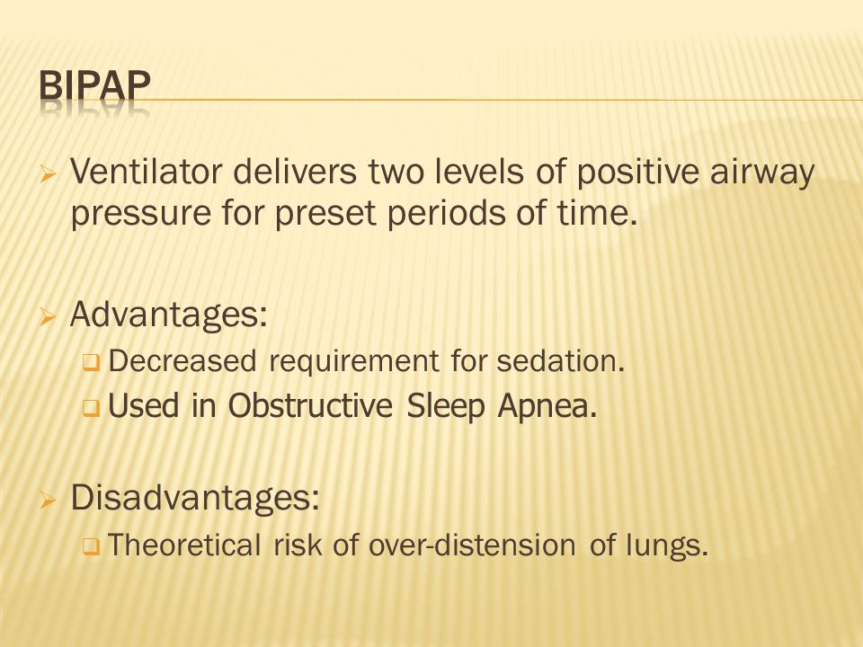 Ventilator delivers two levels of positive airway pressure for preset periods of time. Advantages: Decreased requirement for sedation. Used in Obstruc