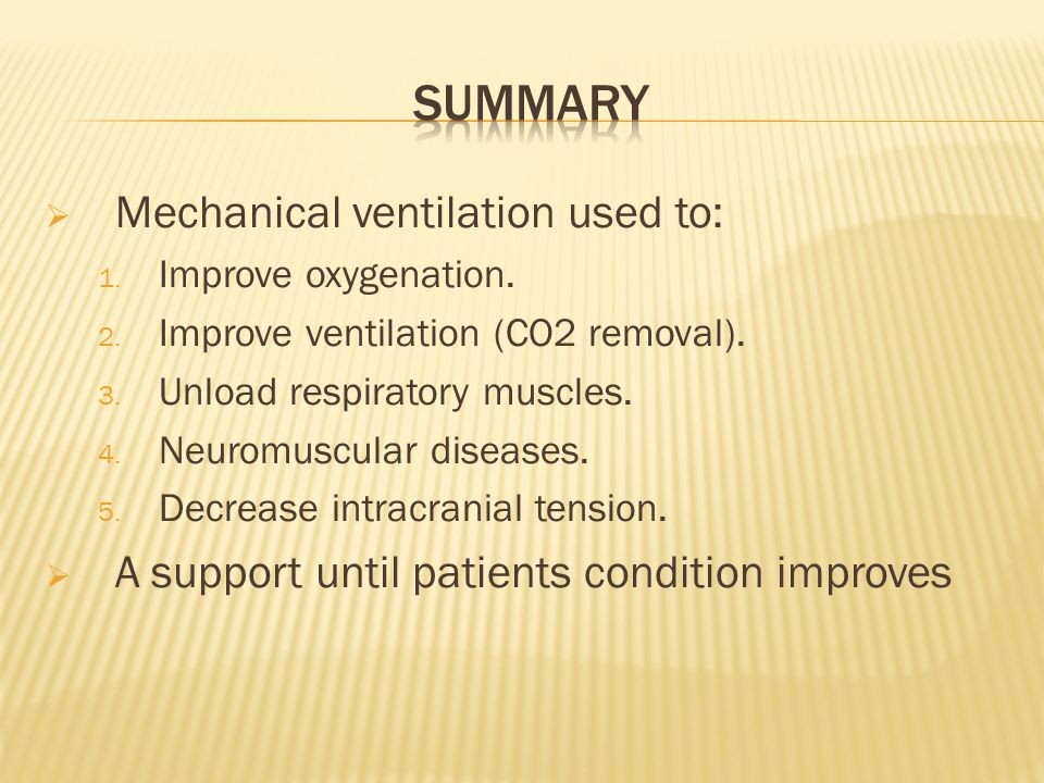Mechanical ventilation used to: 1. Improve oxygenation. 2. Improve ventilation (CO2 removal). 3. Unload respiratory muscles. 4. Neuromuscular diseases