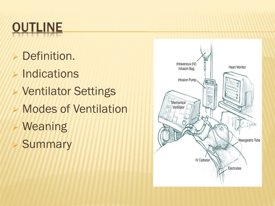 Definition. Indications Ventilator Settings Modes of Ventilation Weaning Summary
