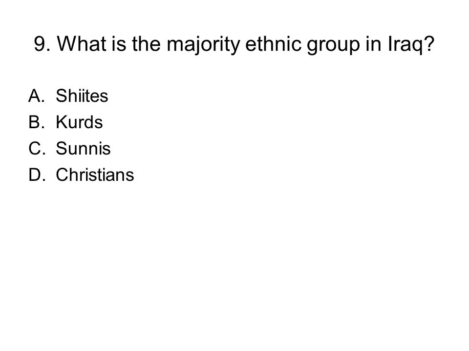 9. What is the majority ethnic group in Iraq? A.Shiites B.Kurds C.Sunnis D.Christians