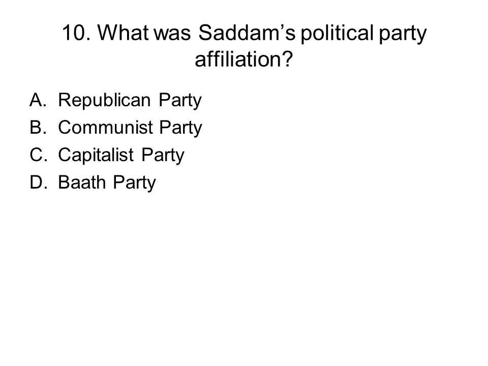 10. What was Saddams political party affiliation? A.Republican Party B.Communist Party C.Capitalist Party D.Baath Party