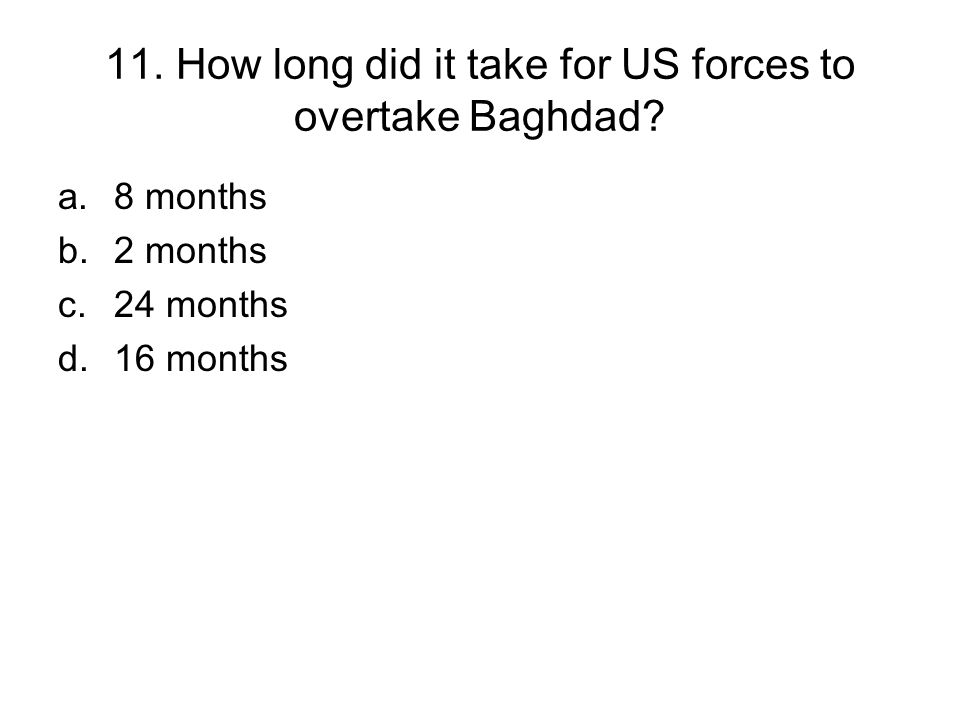 11. How long did it take for US forces to overtake Baghdad? a.8 months b.2 months c.24 months d.16 months