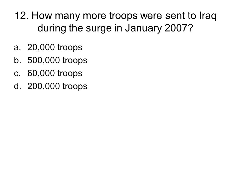 12. How many more troops were sent to Iraq during the surge in January 2007.