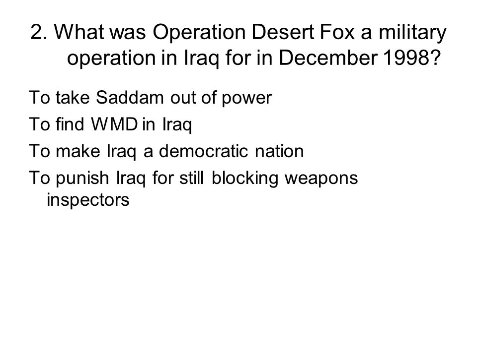 2. What was Operation Desert Fox a military operation in Iraq for in December 1998? To take Saddam out of power To find WMD in Iraq To make Iraq a dem