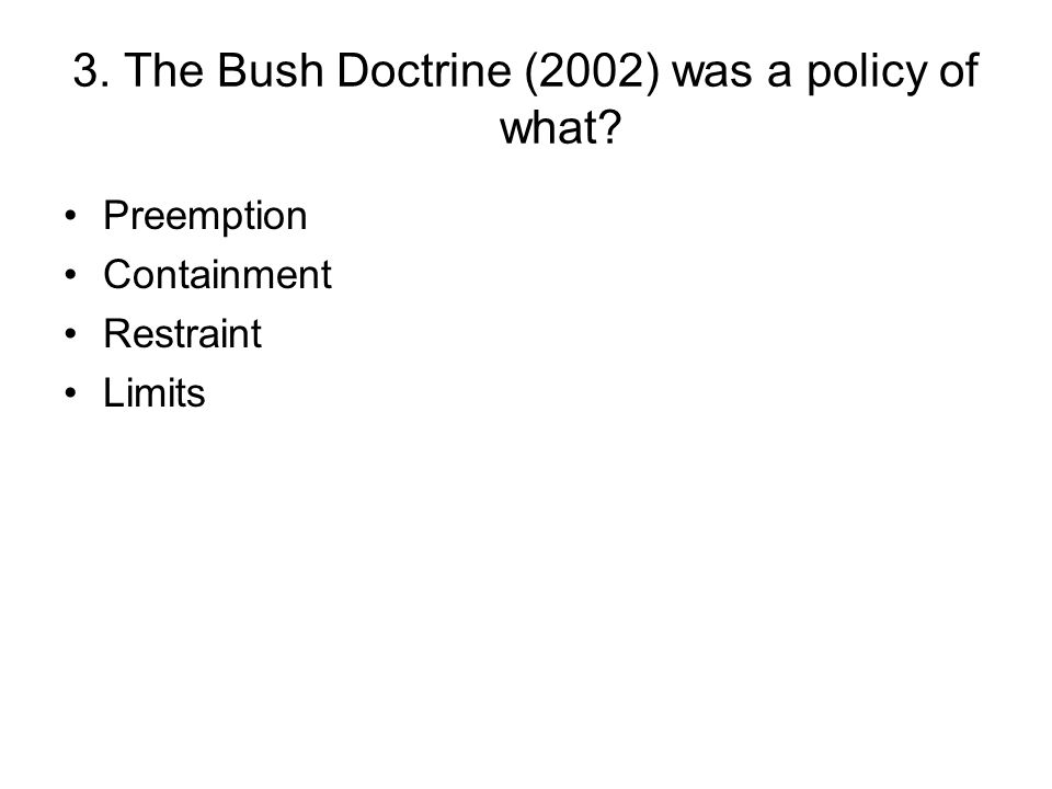 3. The Bush Doctrine (2002) was a policy of what? Preemption Containment Restraint Limits