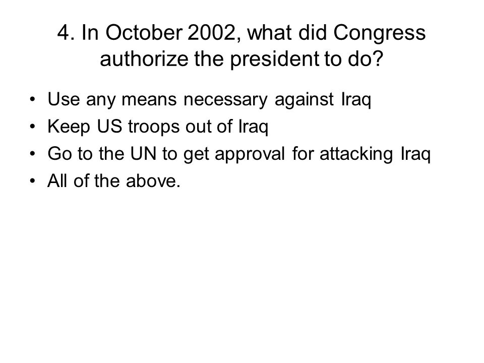 4. In October 2002, what did Congress authorize the president to do.