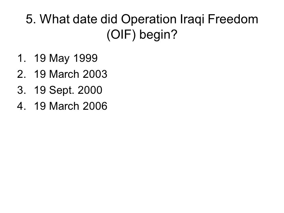 5. What date did Operation Iraqi Freedom (OIF) begin? 1.19 May 1999 2.19 March 2003 3.19 Sept. 2000 4.19 March 2006