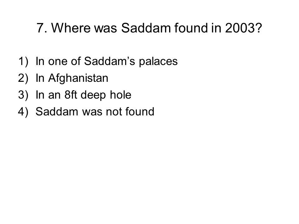 7. Where was Saddam found in 2003.