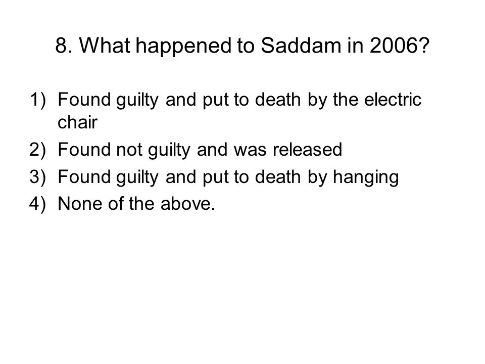 8. What happened to Saddam in 2006? 1)Found guilty and put to death by the electric chair 2)Found not guilty and was released 3)Found guilty and put t