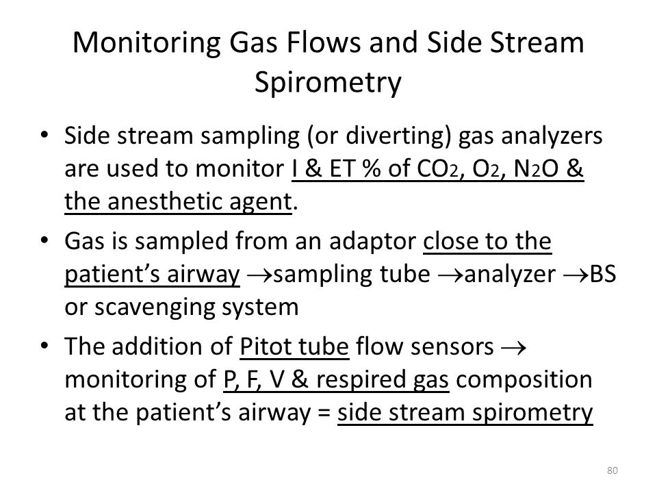 Monitoring Gas Flows and Side Stream Spirometry Side stream sampling (or diverting) gas analyzers are used to monitor I & ET % of CO 2, O 2, N 2 O & t