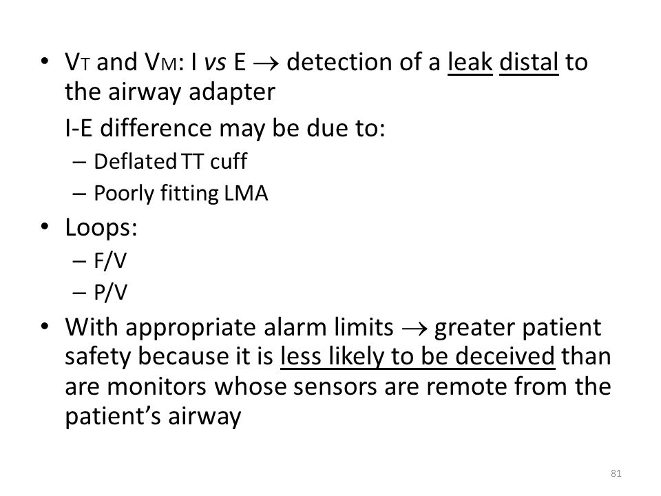 V T and V M : I vs E detection of a leak distal to the airway adapter I-E difference may be due to: – Deflated TT cuff – Poorly fitting LMA Loops: – F