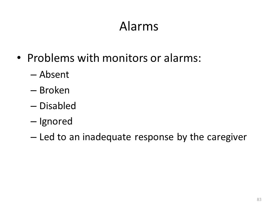 Alarms Problems with monitors or alarms: – Absent – Broken – Disabled – Ignored – Led to an inadequate response by the caregiver 83