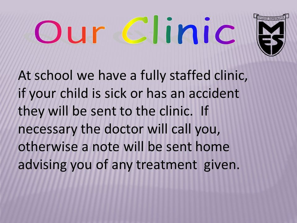 At school we have a fully staffed clinic, if your child is sick or has an accident they will be sent to the clinic.