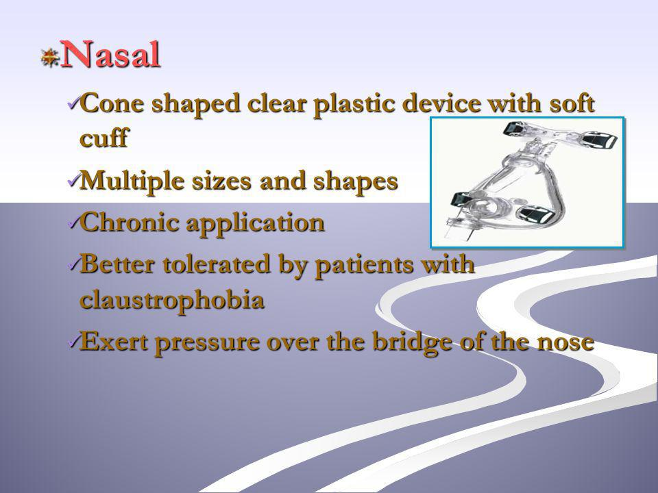 Nasal Cone shaped clear plastic device with soft cuff Cone shaped clear plastic device with soft cuff Multiple sizes and shapes Multiple sizes and shapes Chronic application Chronic application Better tolerated by patients with claustrophobia Better tolerated by patients with claustrophobia Exert pressure over the bridge of the nose Exert pressure over the bridge of the nose