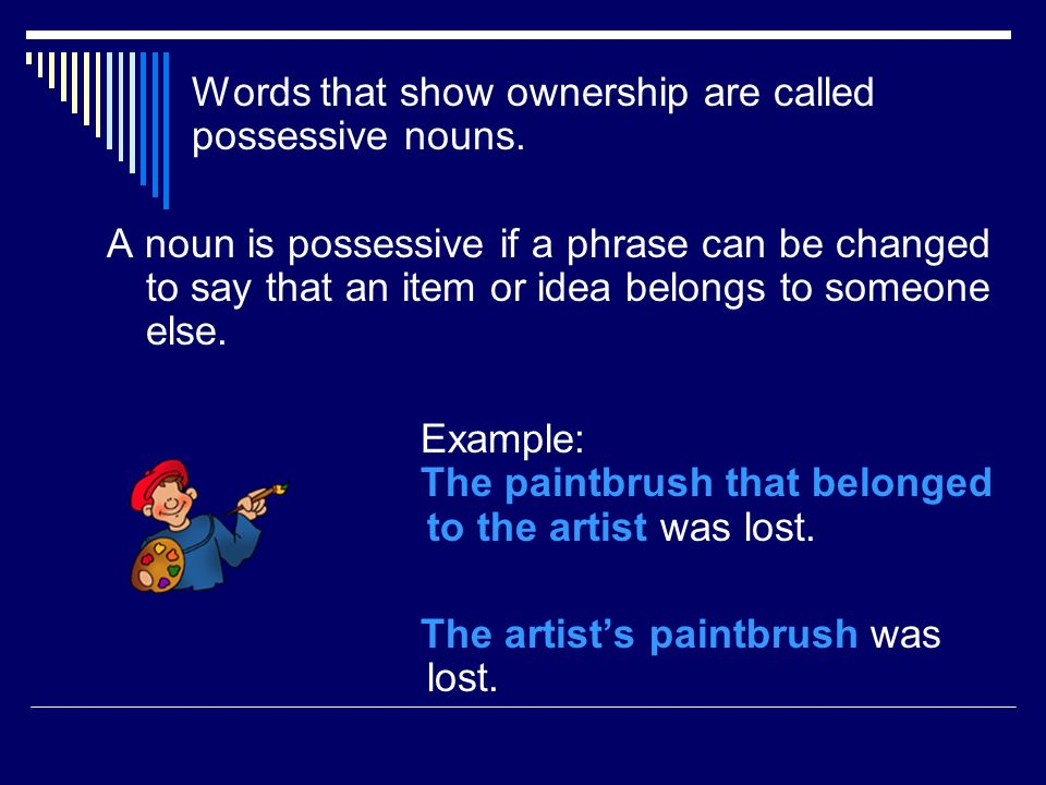 Words that show ownership are called possessive nouns. A noun is possessive if a phrase can be changed to say that an item or idea belongs to someone