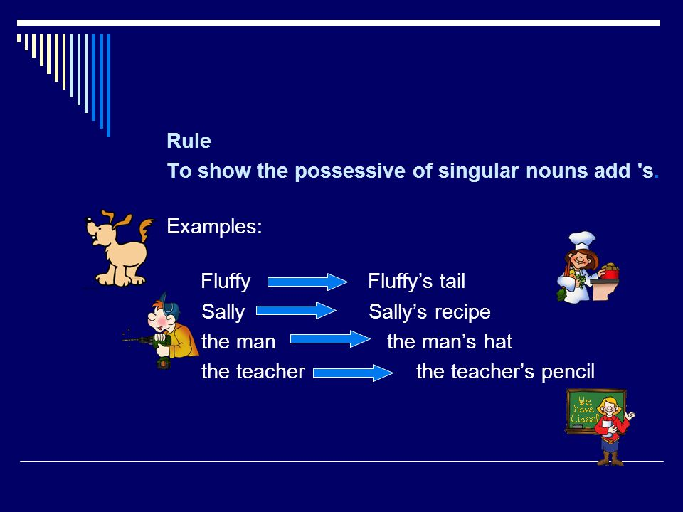 Rule To show the possessive of singular nouns add 's. Examples: Fluffy Fluffys tail Sally Sallys recipe the man the mans hat the teacher the teachers
