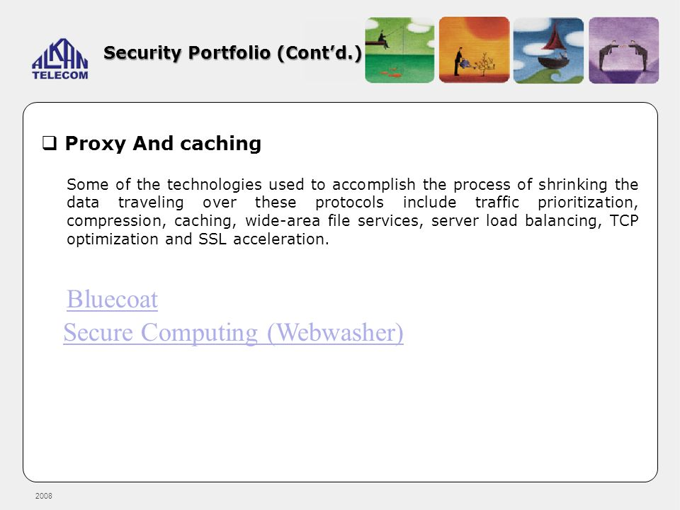 2008 Security Portfolio (Contd.) Proxy And caching Some of the technologies used to accomplish the process of shrinking the data traveling over these