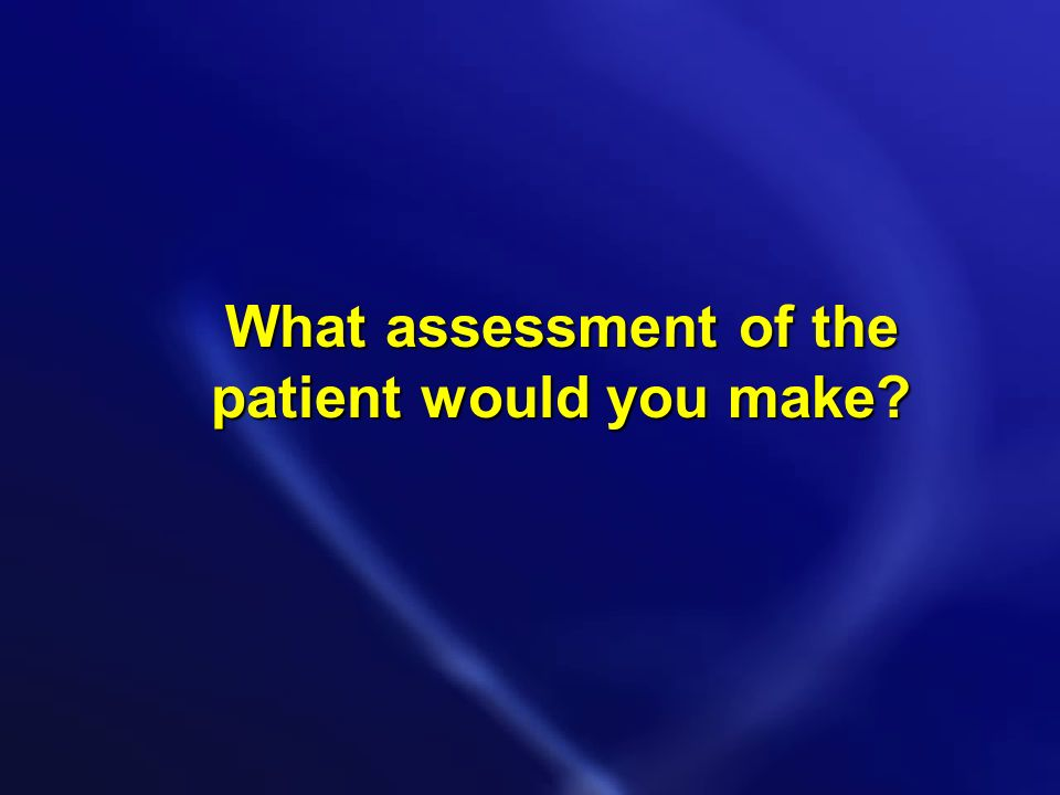 What assessment of the patient would you make?